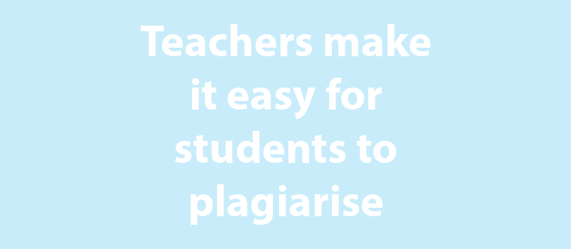 Teachers make it easy for students to plagiarise